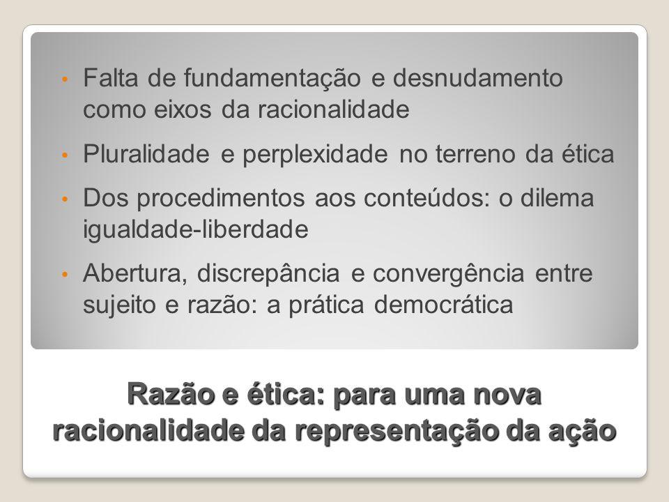 Razão e ética: para uma nova racionalidade da representação da ação Falta de fundamentação e desnudamento como eixos da racionalidade Pluralidade e pe