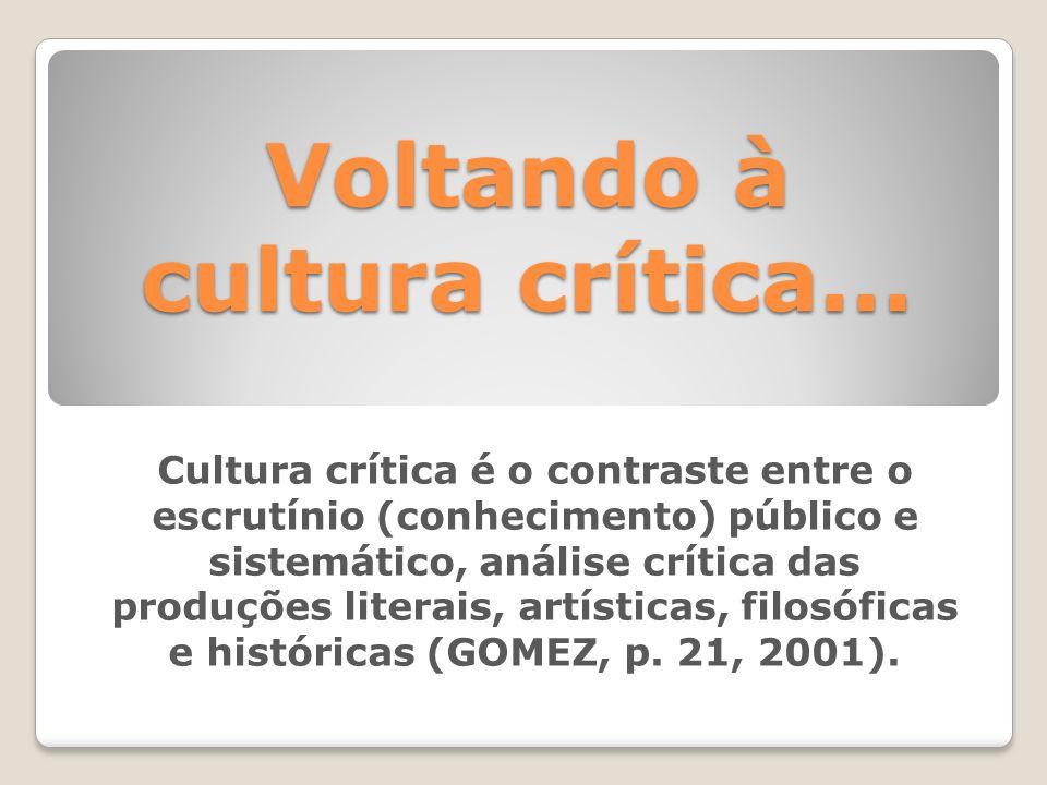 Voltando à cultura crítica... Cultura crítica é o contraste entre o escrutínio (conhecimento) público e sistemático, análise crítica das produções lit