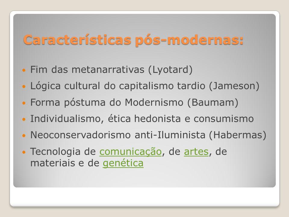 Características pós-modernas: Fim das metanarrativas (Lyotard) Lógica cultural do capitalismo tardio (Jameson) Forma póstuma do Modernismo (Baumam) In