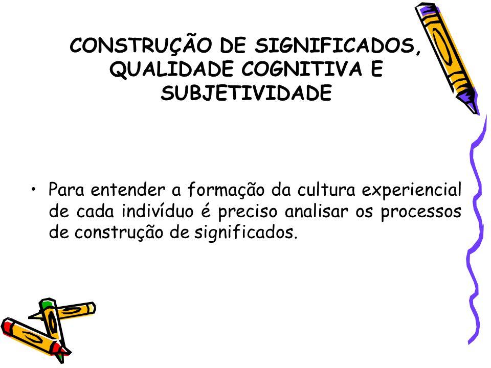 CONSTRUÇÃO DE SIGNIFICADOS, QUALIDADE COGNITIVA E SUBJETIVIDADE Para entender a formação da cultura experiencial de cada indivíduo é preciso analisar