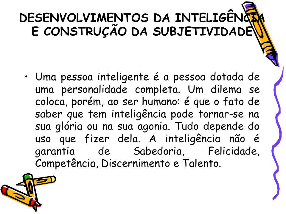 DESENVOLVIMENTOS DA INTELIGÊNCIA E CONSTRUÇÃO DA SUBJETIVIDADE Uma pessoa inteligente é a pessoa dotada de uma personalidade completa. Um dilema se co
