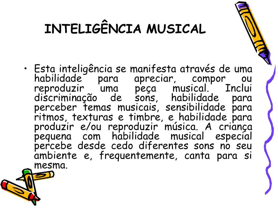 INTELIGÊNCIA MUSICAL Esta inteligência se manifesta através de uma habilidade para apreciar, compor ou reproduzir uma peça musical. Inclui discriminaç