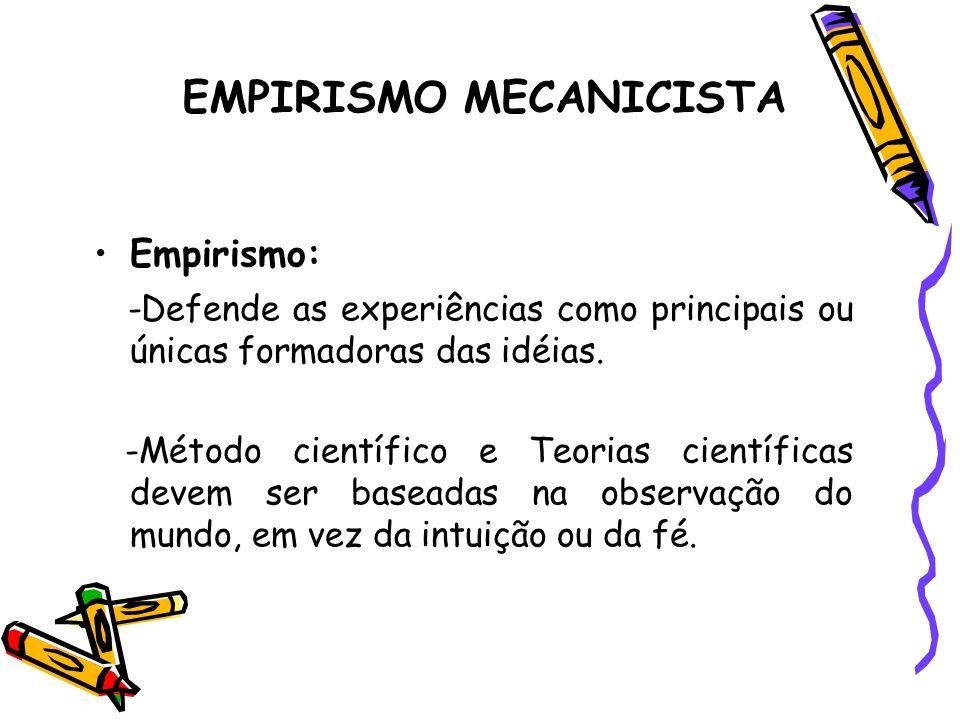 EMPIRISMO MECANICISTA Empirismo: -Defende as experiências como principais ou únicas formadoras das idéias. -Método científico e Teorias científicas de