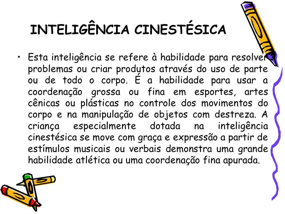 INTELIGÊNCIA CINESTÉSICA Esta inteligência se refere à habilidade para resolver problemas ou criar produtos através do uso de parte ou de todo o corpo