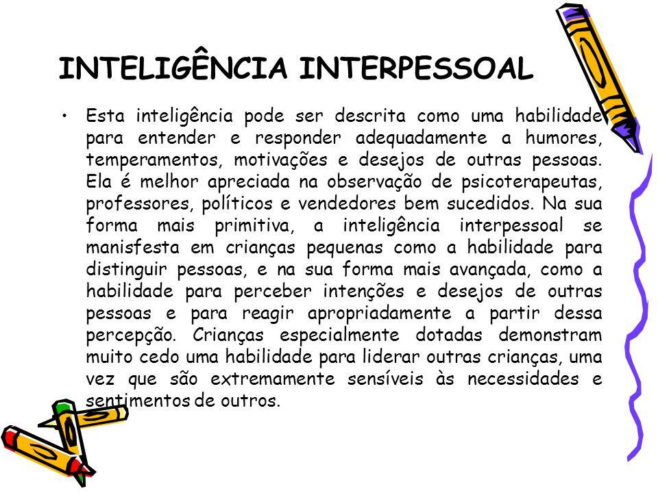 INTELIGÊNCIA INTERPESSOAL Esta inteligência pode ser descrita como uma habilidade para entender e responder adequadamente a humores, temperamentos, mo