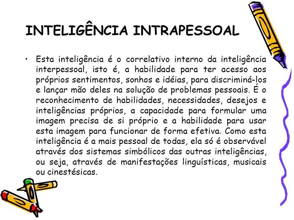 INTELIGÊNCIA INTRAPESSOAL Esta inteligência é o correlativo interno da inteligência interpessoal, isto é, a habilidade para ter acesso aos próprios se