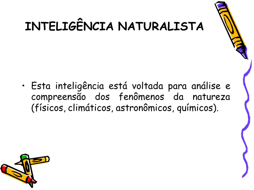 INTELIGÊNCIA NATURALISTA Esta inteligência está voltada para análise e compreensão dos fenômenos da natureza (físicos, climáticos, astronômicos, quími