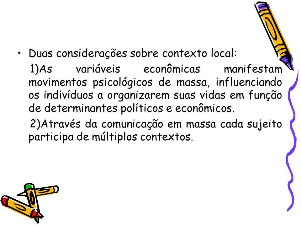 Duas considerações sobre contexto local: 1)As variáveis econômicas manifestam movimentos psicológicos de massa, influenciando os indivíduos a organiza