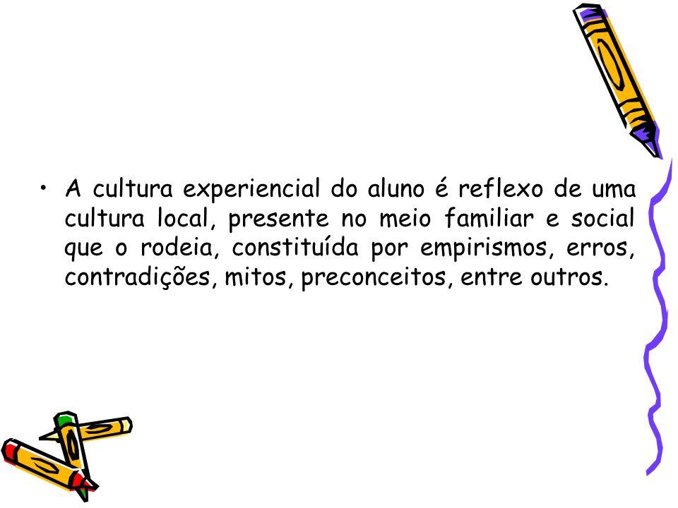 A cultura experiencial do aluno é reflexo de uma cultura local, presente no meio familiar e social que o rodeia, constituída por empirismos, erros, co