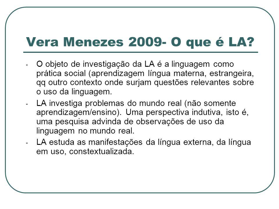 Vera Menezes 2009- O que é LA? - O objeto de investigação da LA é a linguagem como prática social (aprendizagem língua materna, estrangeira, qq outro