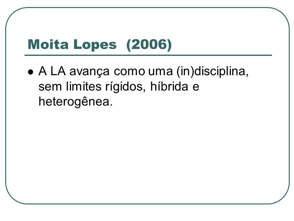 Moita Lopes (2006) A LA avança como uma (in)disciplina, sem limites rígidos, híbrida e heterogênea.