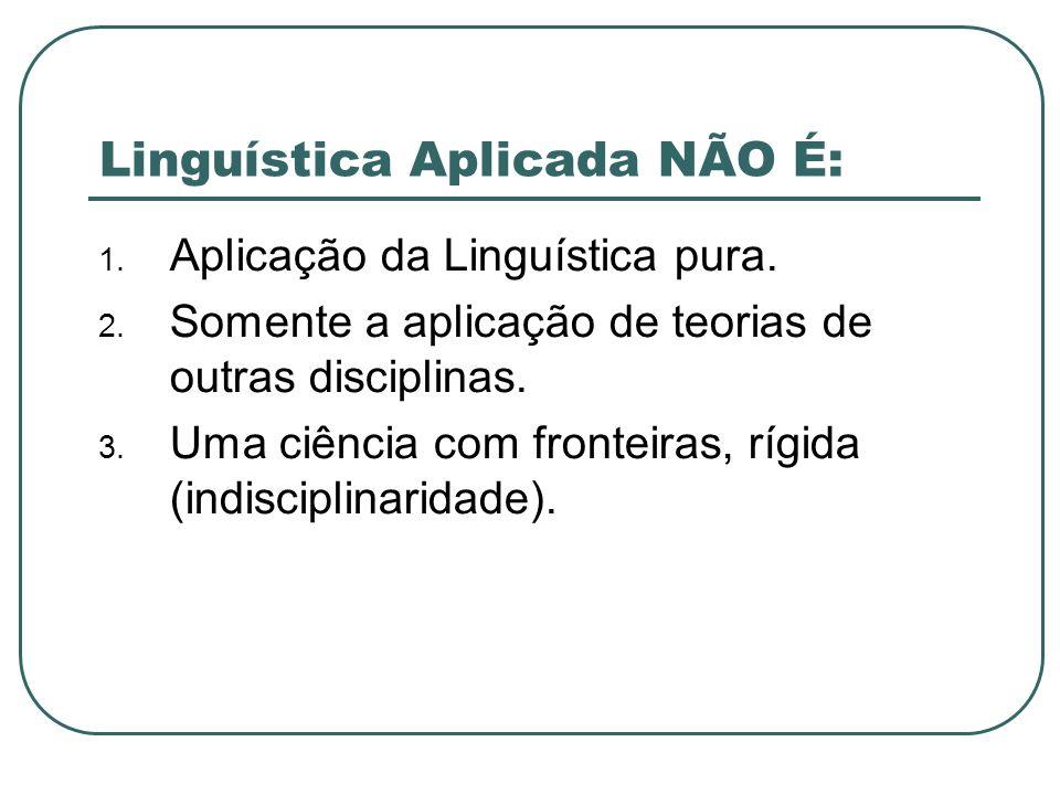 Linguística Aplicada NÃO É: 1. Aplicação da Linguística pura. 2. Somente a aplicação de teorias de outras disciplinas. 3. Uma ciência com fronteiras,
