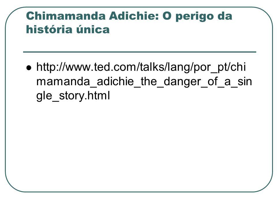 Chimamanda Adichie: O perigo da história única http://www.ted.com/talks/lang/por_pt/chi mamanda_adichie_the_danger_of_a_sin gle_story.html