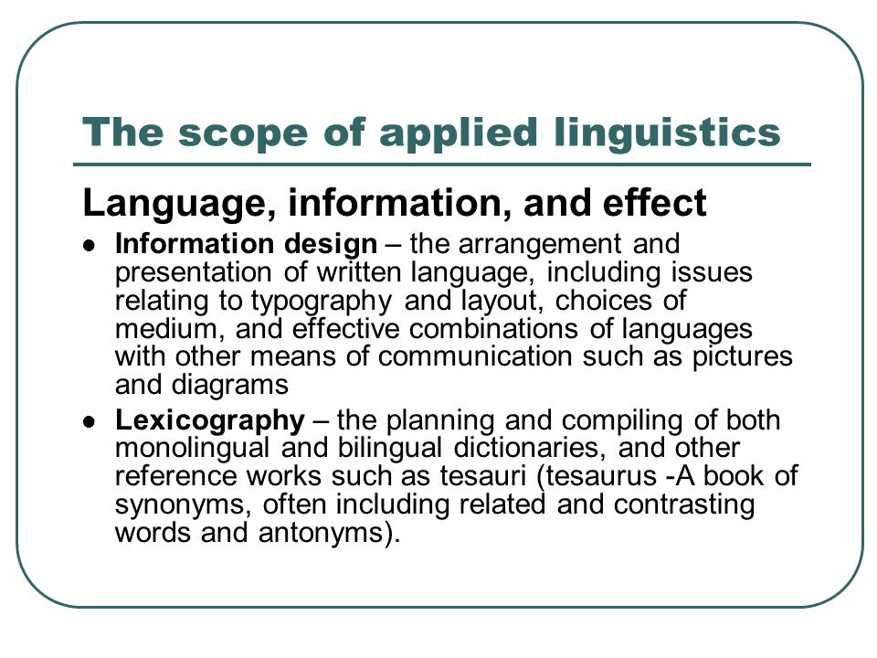 The scope of applied linguistics Language, information, and effect Information design – the arrangement and presentation of written language, including issues relating to typography and layout, choices of medium, and effective combinations of languages with other means of communication such as pictures and diagrams Lexicography – the planning and compiling of both monolingual and bilingual dictionaries, and other reference works such as tesauri (tesaurus -A book of synonyms, often including related and contrasting words and antonyms).
