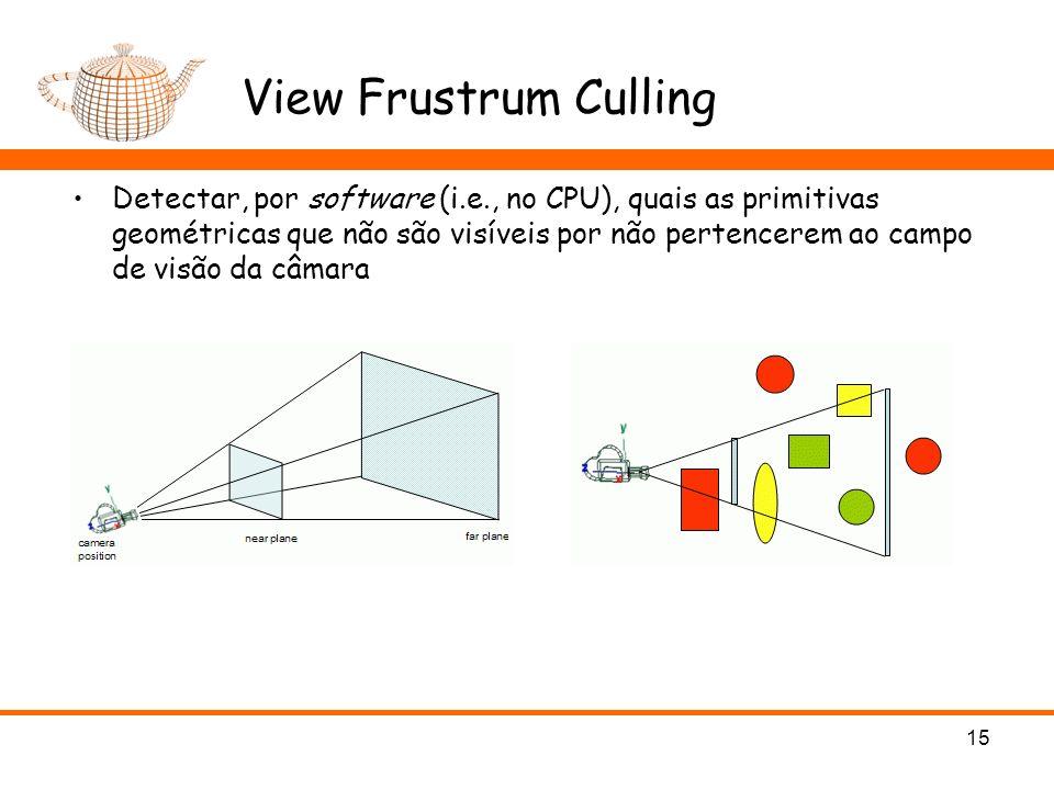 View Frustrum Culling Detectar, por software (i.e., no CPU), quais as primitivas geométricas que não são visíveis por não pertencerem ao campo de visão da câmara 15