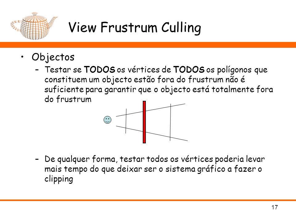 View Frustrum Culling Objectos –Testar se TODOS os vértices de TODOS os polígonos que constituem um objecto estão fora do frustrum não é suficiente para garantir que o objecto está totalmente fora do frustrum –De qualquer forma, testar todos os vértices poderia levar mais tempo do que deixar ser o sistema gráfico a fazer o clipping 17