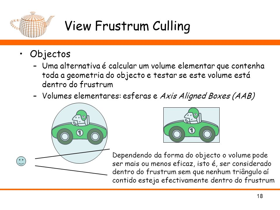 View Frustrum Culling Objectos –Uma alternativa é calcular um volume elementar que contenha toda a geometria do objecto e testar se este volume está dentro do frustrum –Volumes elementares: esferas e Axis Aligned Boxes (AAB) 18 Dependendo da forma do objecto o volume pode ser mais ou menos eficaz, isto é, ser considerado dentro do frustrum sem que nenhum triângulo aí contido esteja efectivamente dentro do frustrum