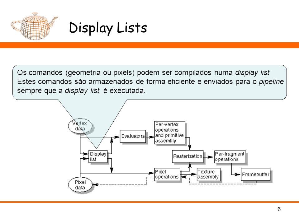 Display Lists 6 Os comandos (geometria ou pixels) podem ser compilados numa display list Estes comandos são armazenados de forma eficiente e enviados para o pipeline sempre que a display list é executada.