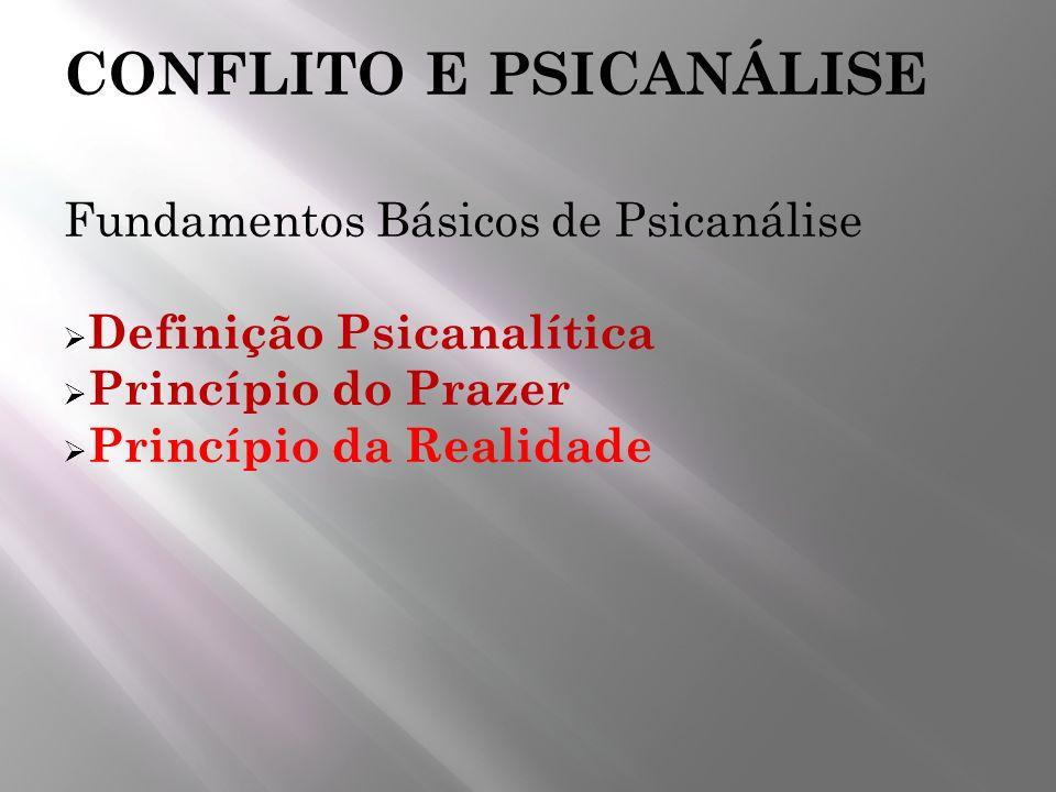 CONFLITO E PSICANÁLISE Fundamentos Básicos de Psicanálise Definição Psicanalítica Princípio do Prazer Princípio da Realidade