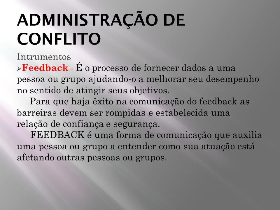 ADMINISTRAÇÃO DE CONFLITO Intrumentos Feedback - É o processo de fornecer dados a uma pessoa ou grupo ajudando-o a melhorar seu desempenho no sentido