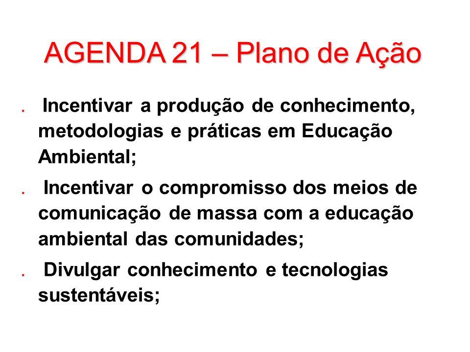 AGENDA 21 – Plano de Ação. Incentivar a produção de conhecimento, metodologias e práticas em Educação Ambiental;. Incentivar o compromisso dos meios d