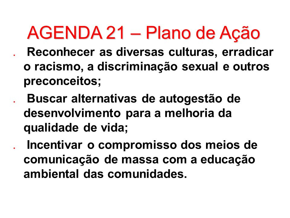 AGENDA 21 – Plano de Ação. Reconhecer as diversas culturas, erradicar o racismo, a discriminação sexual e outros preconceitos;. Buscar alternativas de