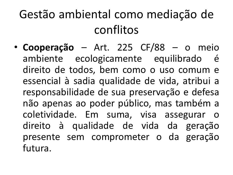 Gestão ambiental como mediação de conflitos Cooperação – Art. 225 CF/88 – o meio ambiente ecologicamente equilibrado é direito de todos, bem como o us