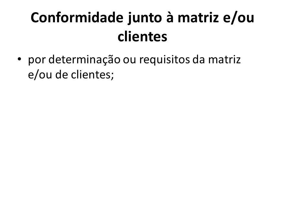 Conformidade junto à matriz e/ou clientes por determinação ou requisitos da matriz e/ou de clientes;