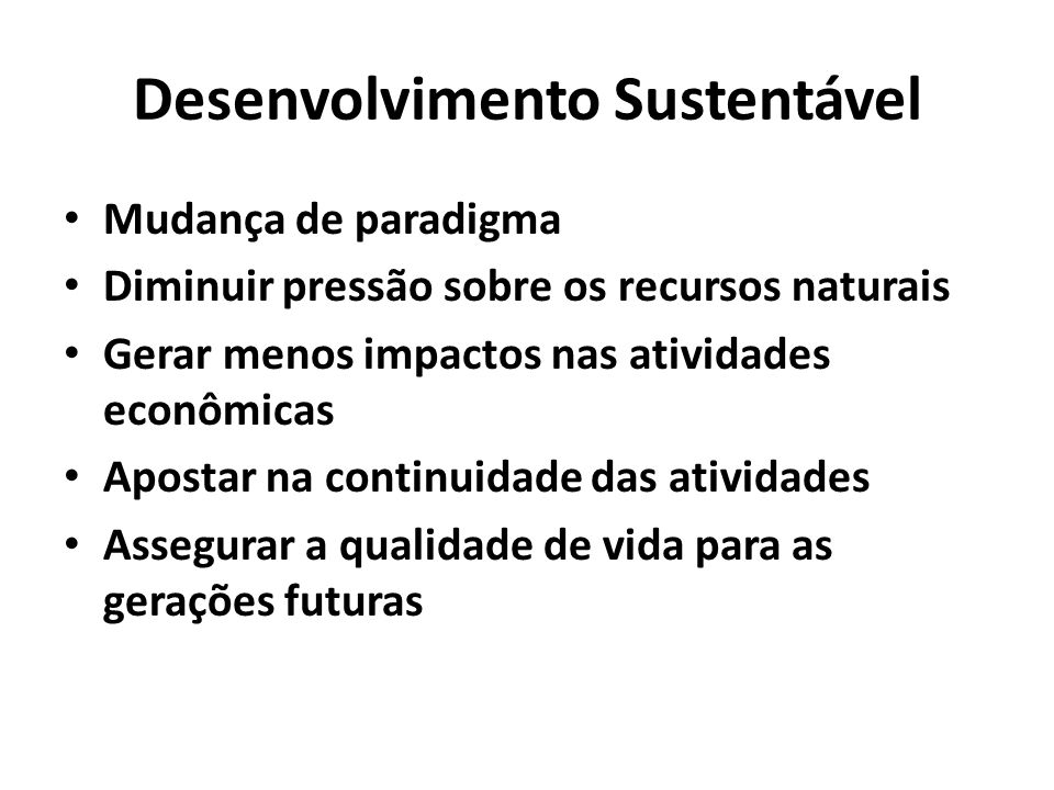 Desenvolvimento Sustentável Mudança de paradigma Diminuir pressão sobre os recursos naturais Gerar menos impactos nas atividades econômicas Apostar na continuidade das atividades Assegurar a qualidade de vida para as gerações futuras