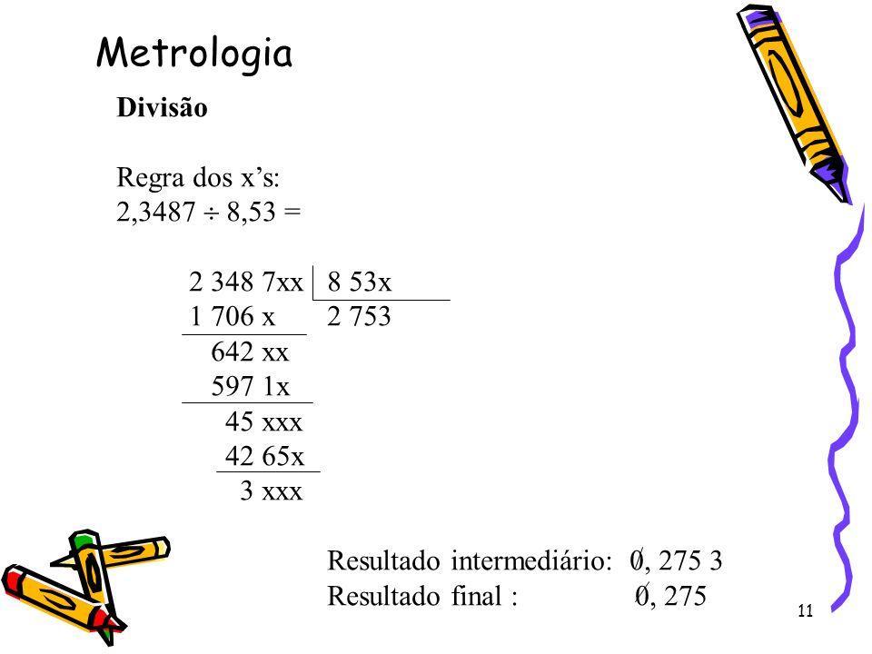 11 Divisão Regra dos xs: 2,3487 8,53 = 2 348 7xx 8 53x 1 706 x 2 753 642 xx 597 1x 45 xxx 42 65x 3 xxx Resultado intermediário: 0, 275 3 Resultado fin