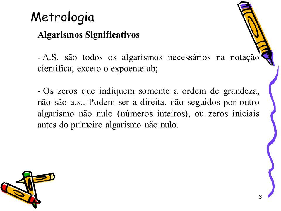3 Algarismos Significativos - A.S. são todos os algarismos necessários na notação científica, exceto o expoente ab; - Os zeros que indiquem somente a