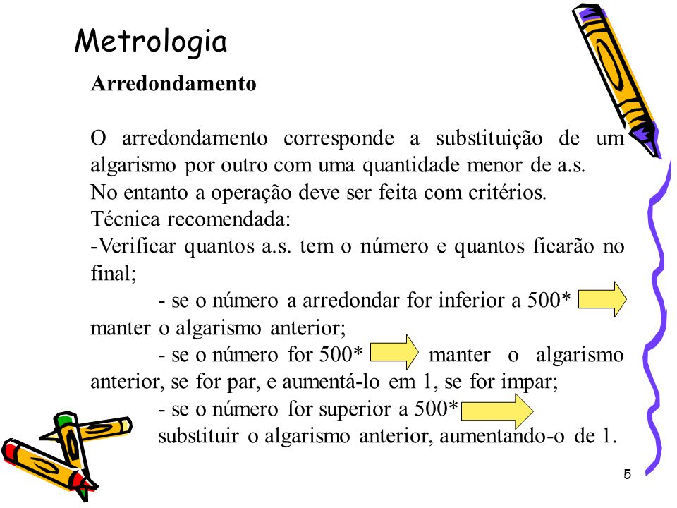 5 Arredondamento O arredondamento corresponde a substituição de um algarismo por outro com uma quantidade menor de a.s. No entanto a operação deve ser