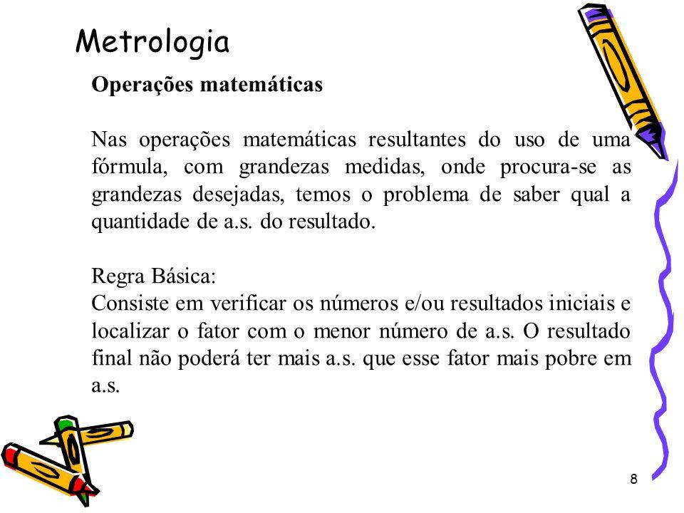 8 Operações matemáticas Nas operações matemáticas resultantes do uso de uma fórmula, com grandezas medidas, onde procura-se as grandezas desejadas, te