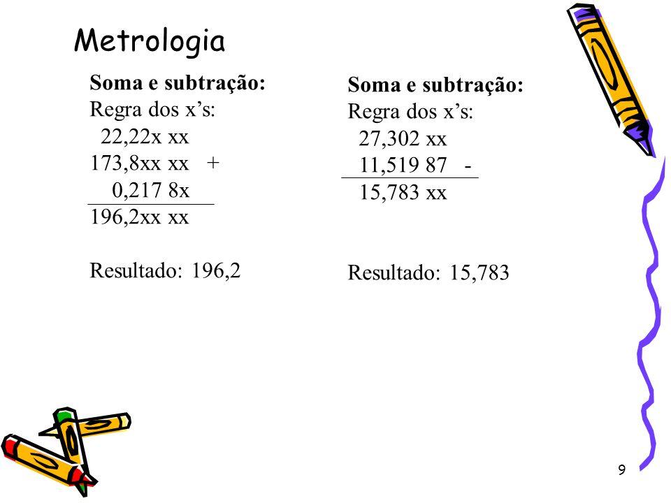 9 Soma e subtração: Regra dos xs: 22,22x xx 173,8xx xx + 0,217 8x 196,2xx xx Resultado: 196,2 Metrologia Soma e subtração: Regra dos xs: 27,302 xx 11,