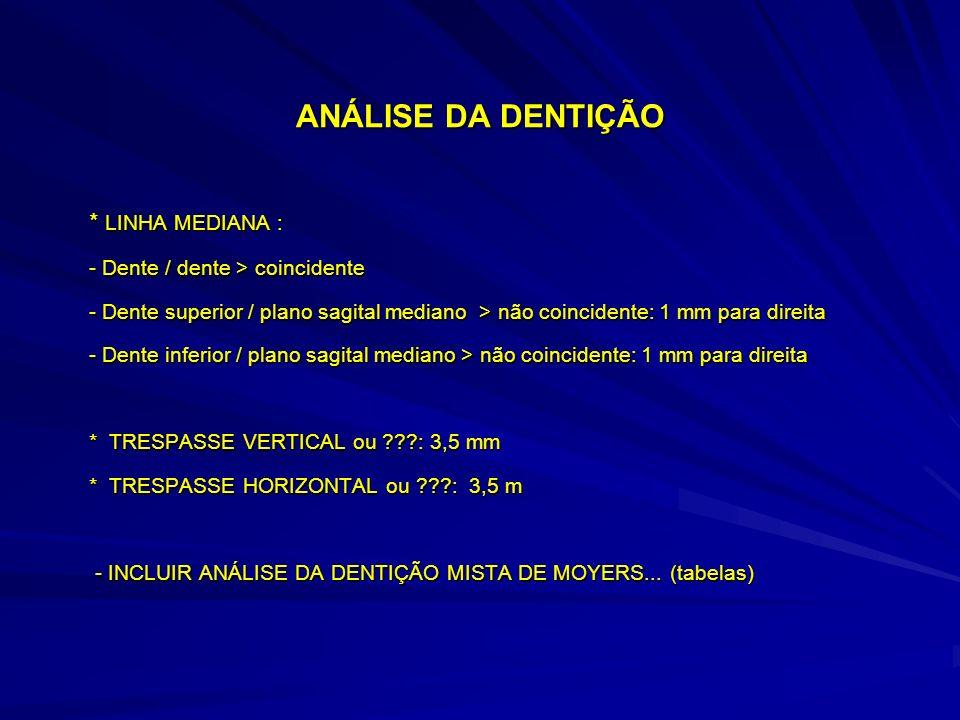 ANÁLISE DA DENTIÇÃO * LINHA MEDIANA : - Dente / dente > coincidente - Dente superior / plano sagital mediano > não coincidente: 1 mm para direita - De