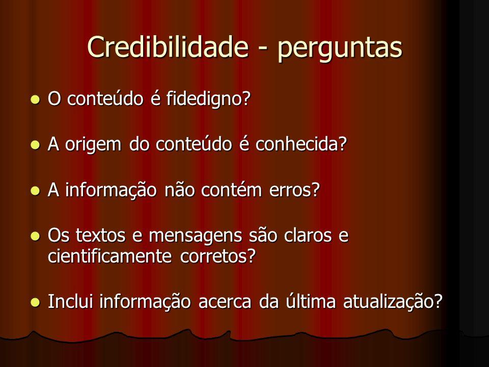 Credibilidade - perguntas O conteúdo é fidedigno? O conteúdo é fidedigno? A origem do conteúdo é conhecida? A origem do conteúdo é conhecida? A inform