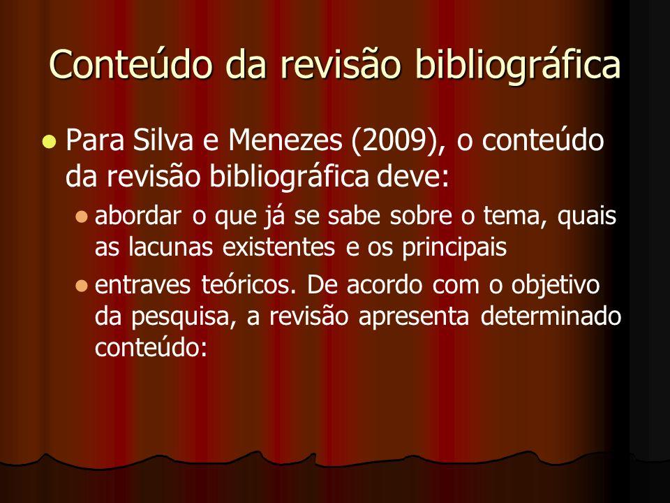 Conteúdo da revisão bibliográfica Para Silva e Menezes (2009), o conteúdo da revisão bibliográfica deve: abordar o que já se sabe sobre o tema, quais