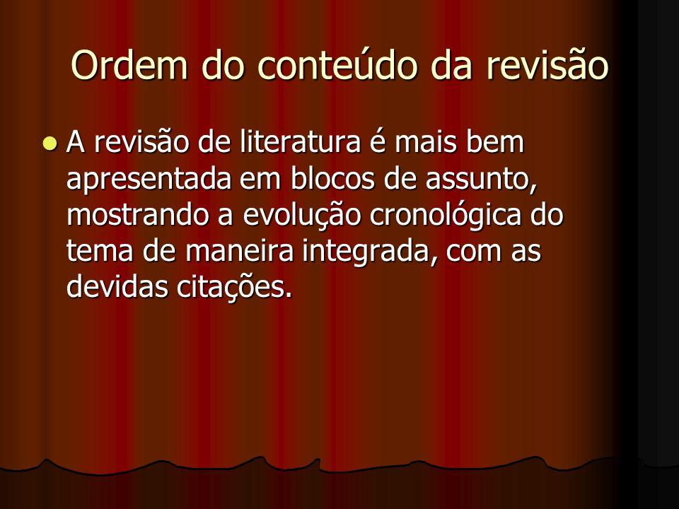Ordem do conteúdo da revisão A revisão de literatura é mais bem apresentada em blocos de assunto, mostrando a evolução cronológica do tema de maneira