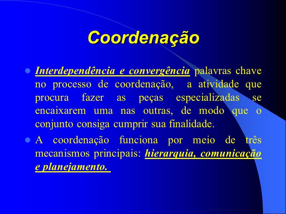 Coordenação Interdependência e convergência palavras chave no processo de coordenação, a atividade que procura fazer as peças especializadas se encaixarem uma nas outras, de modo que o conjunto consiga cumprir sua finalidade.