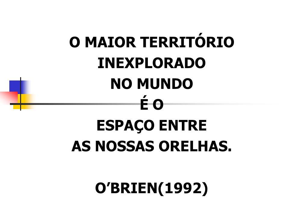 O MAIOR TERRITÓRIO INEXPLORADO NO MUNDO É O ESPAÇO ENTRE AS NOSSAS ORELHAS. OBRIEN(1992)