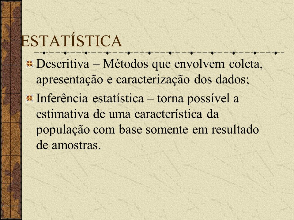 ESTATÍSTICA Descritiva – Métodos que envolvem coleta, apresentação e caracterização dos dados; Inferência estatística – torna possível a estimativa de