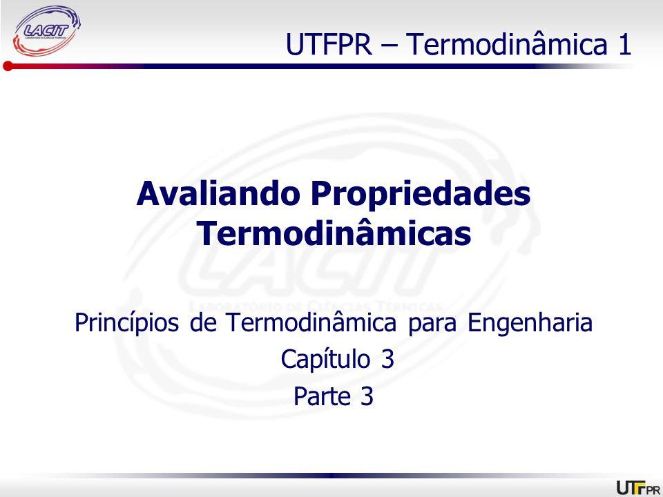 UTFPR – Termodinâmica 1 Avaliando Propriedades Termodinâmicas Princípios de Termodinâmica para Engenharia Capítulo 3 Parte 3