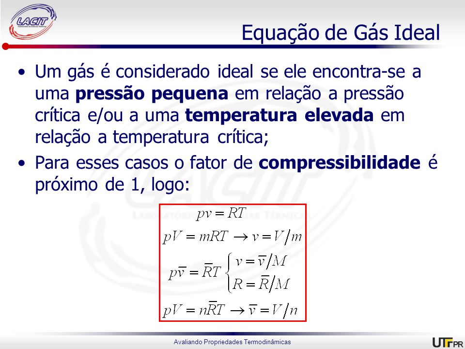 Avaliando Propriedades Termodinâmicas Equação de Gás Ideal Um gás é considerado ideal se ele encontra-se a uma pressão pequena em relação a pressão cr