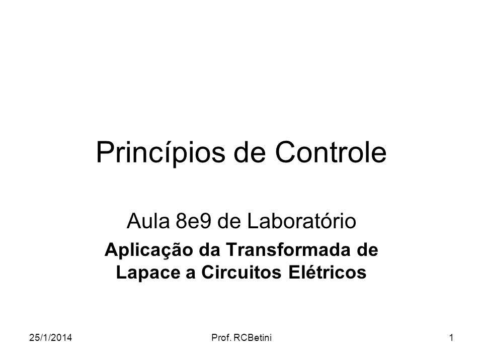 25/1/2014Prof. RCBetini1 Princípios de Controle Aula 8e9 de Laboratório Aplicação da Transformada de Lapace a Circuitos Elétricos