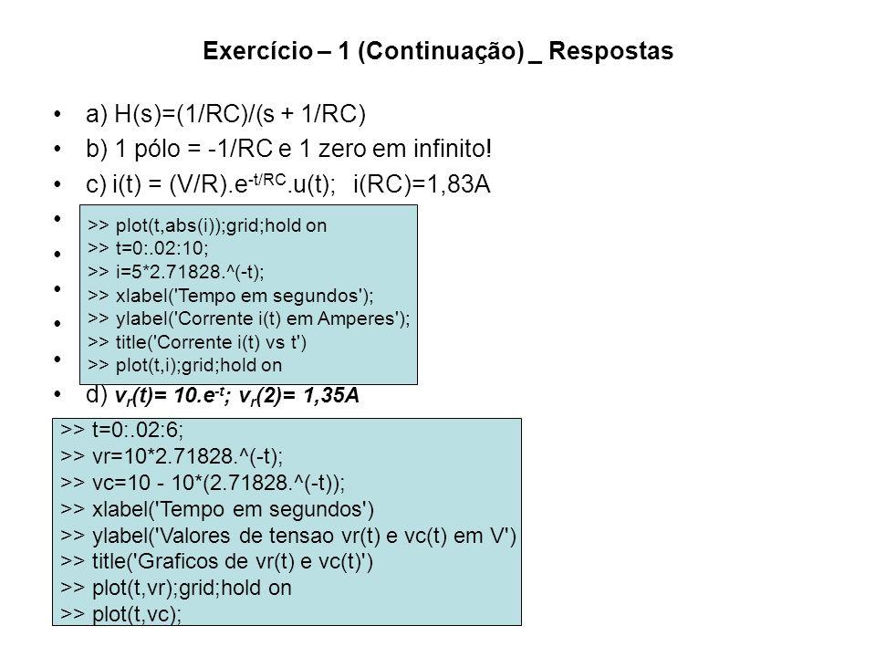 Exercício – 1 (Continuação) _ Respostas a) H(s)=(1/RC)/(s + 1/RC) b) 1 pólo = -1/RC e 1 zero em infinito! c) i(t) = (V/R).e -t/RC.u(t); i(RC)=1,83A C
