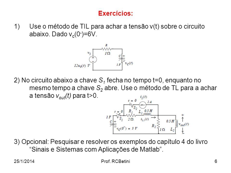 25/1/2014Prof. RCBetini6 Exercícios: 1)Use o método de TIL para achar a tensão v(t) sobre o circuito abaixo. Dado v c (0 - )=6V. 2) No circuito abaixo