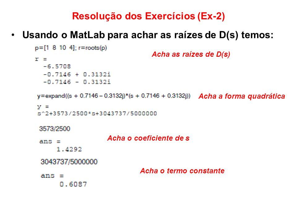 Resolução dos Exercícios (Ex-2) Usando o MatLab para achar as raízes de D(s) temos: Acha as raízes de D(s) Acha a forma quadrática Acha o coeficiente