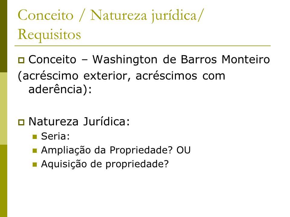 Conceito / Natureza jurídica/ Requisitos Conceito – Washington de Barros Monteiro (acréscimo exterior, acréscimos com aderência): Natureza Jurídica: S