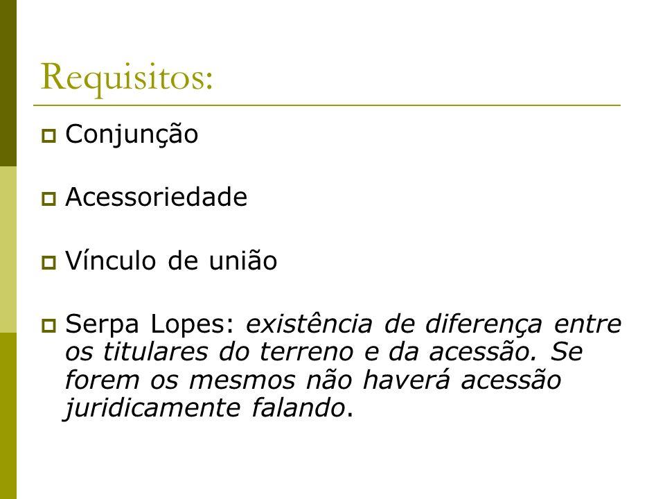 Requisitos: Conjunção Acessoriedade Vínculo de união Serpa Lopes: existência de diferença entre os titulares do terreno e da acessão. Se forem os mesm