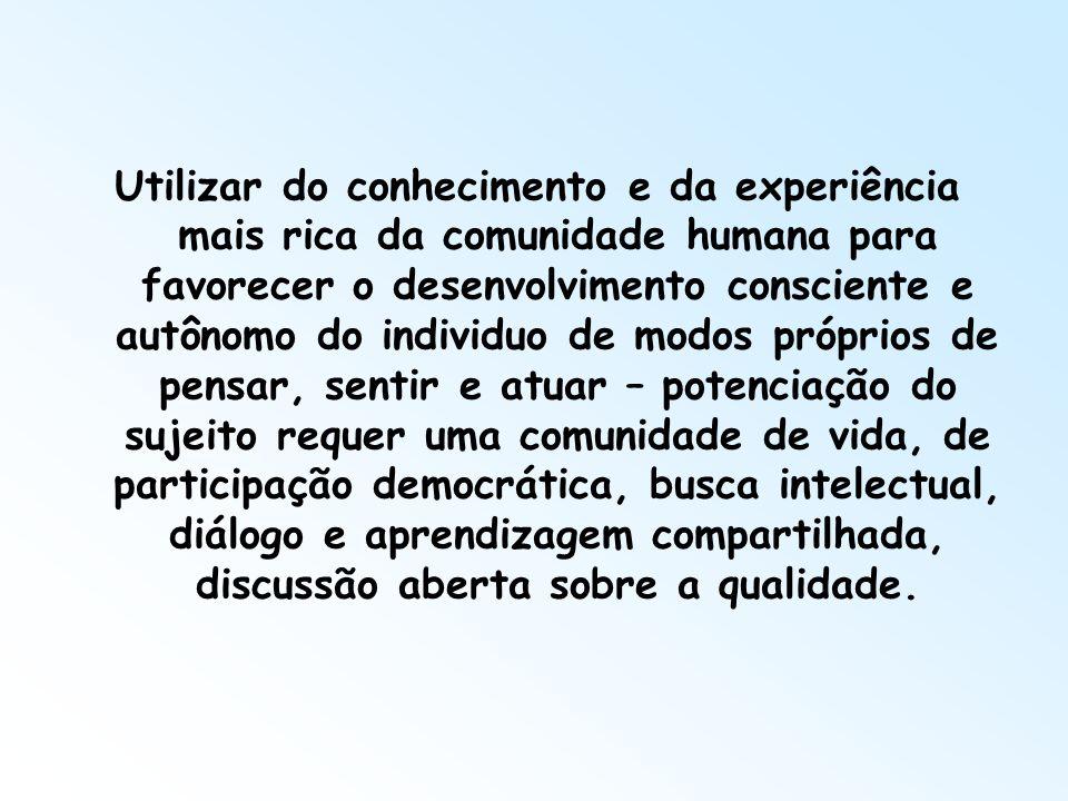 Utilizar do conhecimento e da experiência mais rica da comunidade humana para favorecer o desenvolvimento consciente e autônomo do individuo de modos